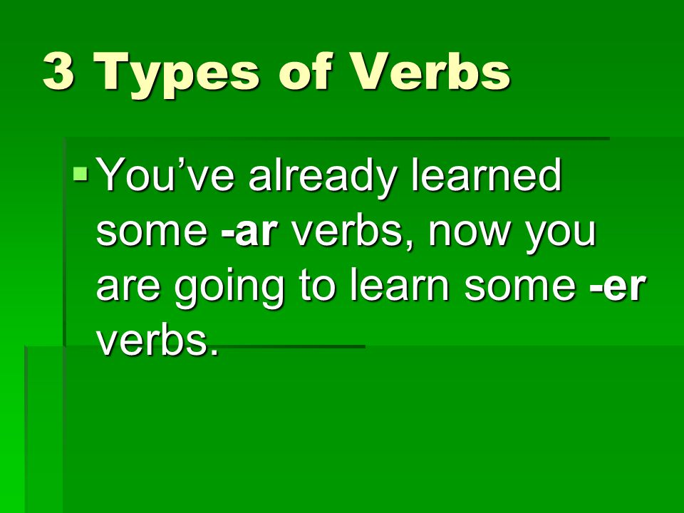 3 Types of Verbs You've already learned some -ar verbs, now you are going to learn some -er verbs.