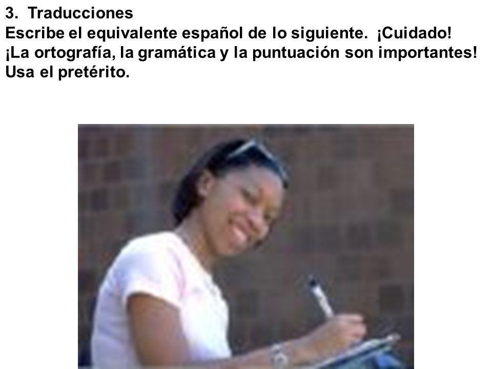 3. Traducciones Escribe el equivalente español de lo siguiente. ¡Cuidado! ¡La ortografía, la gramática y la puntuación son importantes!