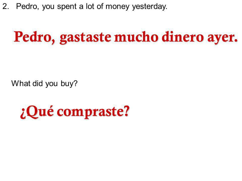 Pedro, gastaste mucho dinero ayer.