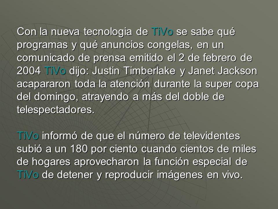 Con la nueva tecnologia de TiVo se sabe qué programas y qué anuncios congelas, en un comunicado de prensa emitido el 2 de febrero de 2004 TiVo dijo: Justin Timberlake y Janet Jackson acapararon toda la atención durante la super copa del domingo, atrayendo a más del doble de telespectadores.