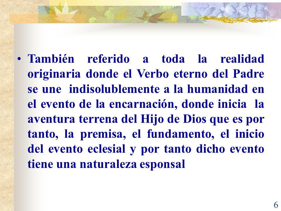 También referido a toda la realidad originaria donde el Verbo eterno del Padre se une indisolublemente a la humanidad en el evento de la encarnación, donde inicia la aventura terrena del Hijo de Dios que es por tanto, la premisa, el fundamento, el inicio del evento eclesial y por tanto dicho evento tiene una naturaleza esponsal