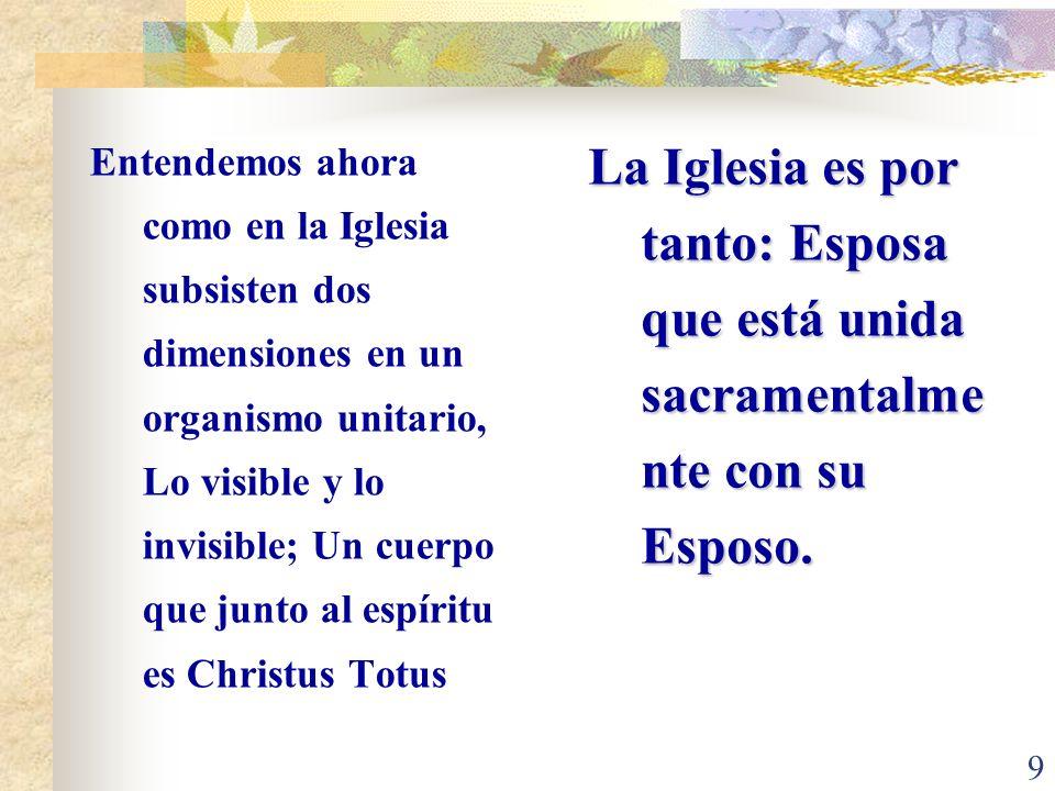 Entendemos ahora como en la Iglesia subsisten dos dimensiones en un organismo unitario, Lo visible y lo invisible; Un cuerpo que junto al espíritu es Christus Totus