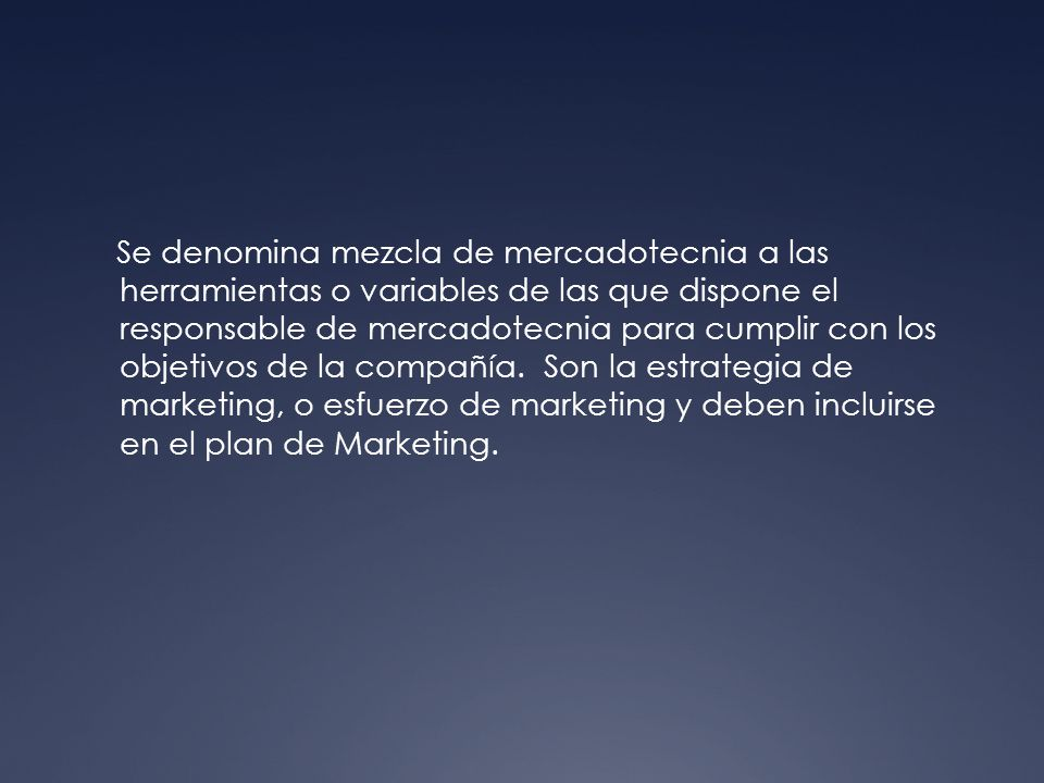 Se denomina mezcla de mercadotecnia a las herramientas o variables de las que dispone el responsable de mercadotecnia para cumplir con los objetivos de la compañía.
