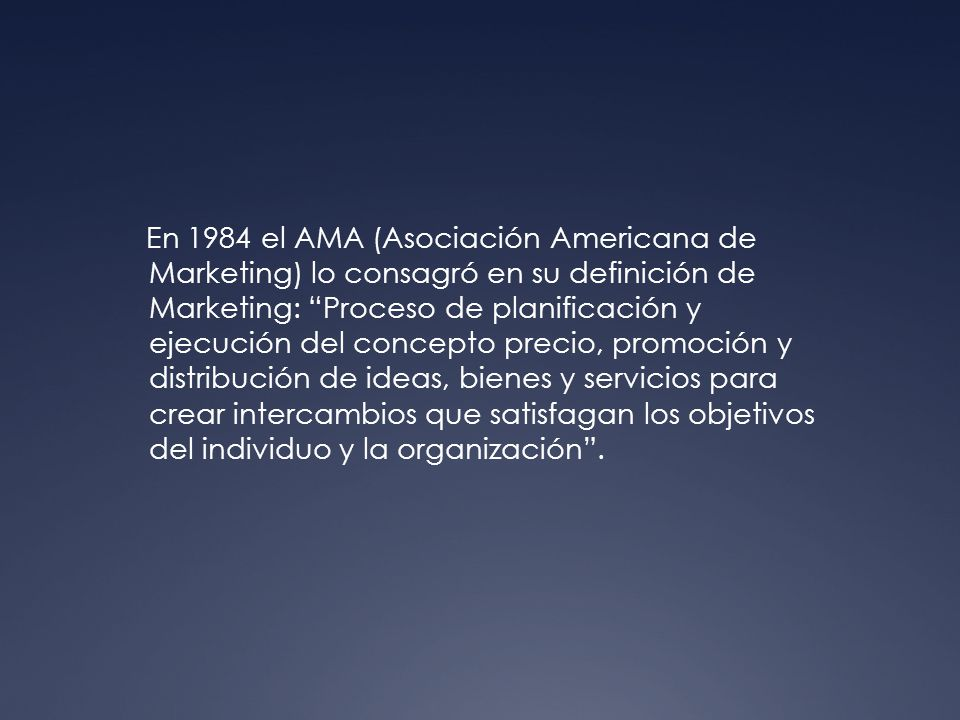 En 1984 el AMA (Asociación Americana de Marketing) lo consagró en su definición de Marketing: Proceso de planificación y ejecución del concepto precio, promoción y distribución de ideas, bienes y servicios para crear intercambios que satisfagan los objetivos del individuo y la organización .
