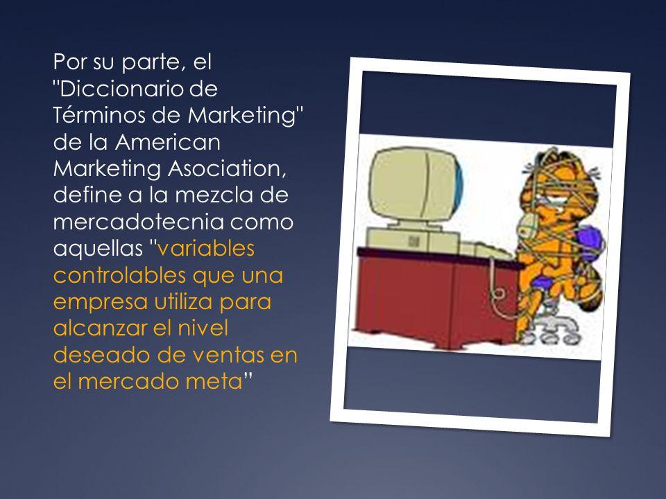 Por su parte, el Diccionario de Términos de Marketing de la American Marketing Asociation, define a la mezcla de mercadotecnia como aquellas variables controlables que una empresa utiliza para alcanzar el nivel deseado de ventas en el mercado meta
