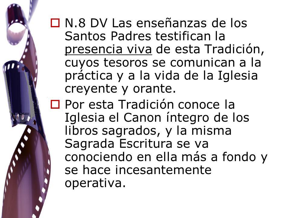 N.8 DV Las enseñanzas de los Santos Padres testifican la presencia viva de esta Tradición, cuyos tesoros se comunican a la práctica y a la vida de la Iglesia creyente y orante.