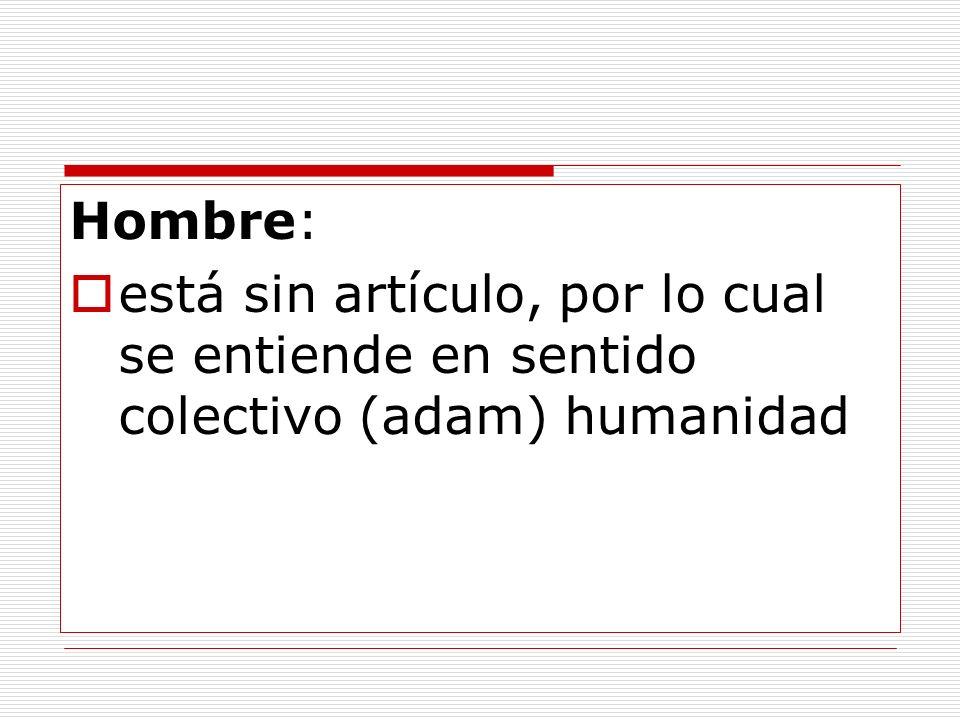 Hombre: está sin artículo, por lo cual se entiende en sentido colectivo (adam) humanidad