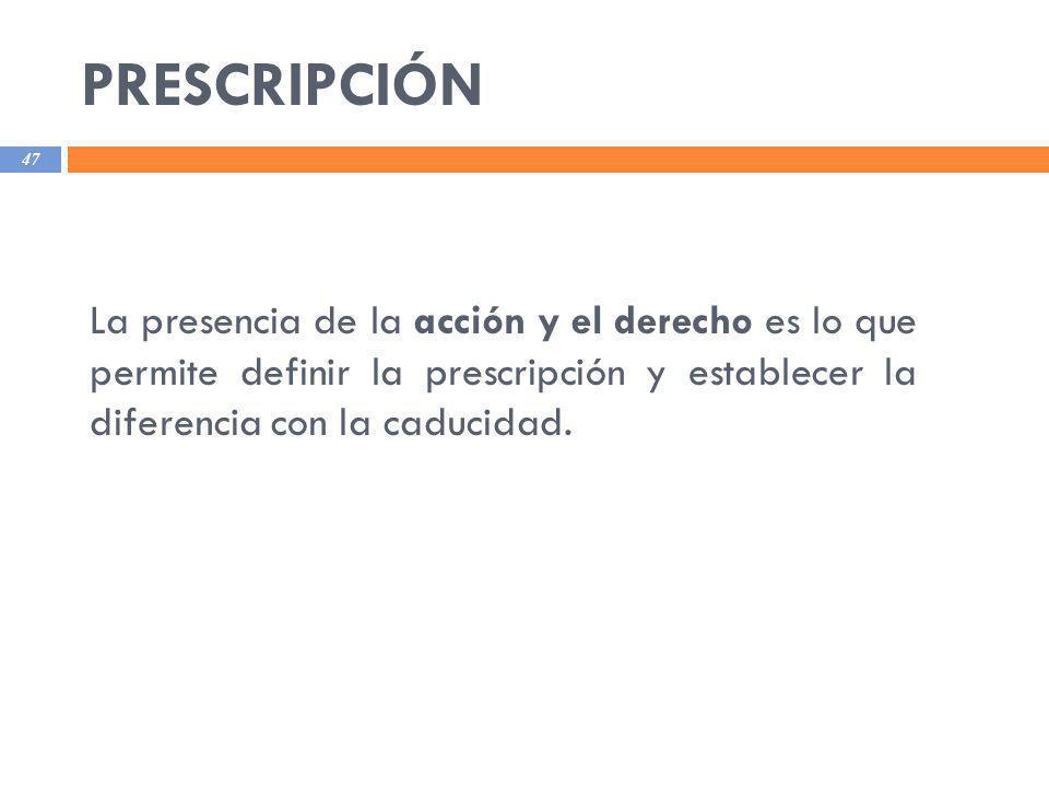 PRESCRIPCIÓN La presencia de la acción y el derecho es lo que permite definir la prescripción y establecer la diferencia con la caducidad.