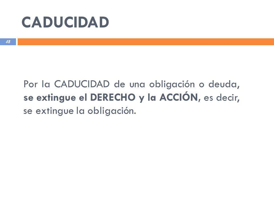 CADUCIDAD Por la CADUCIDAD de una obligación o deuda, se extingue el DERECHO y la ACCIÓN, es decir, se extingue la obligación.