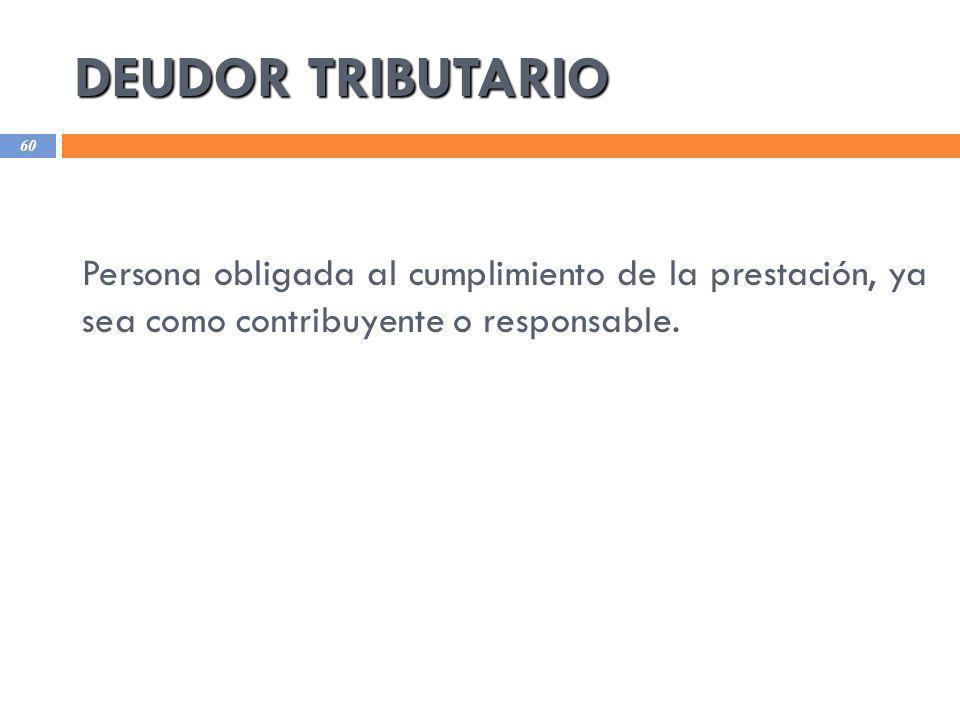 DEUDOR TRIBUTARIO Persona obligada al cumplimiento de la prestación, ya sea como contribuyente o responsable.