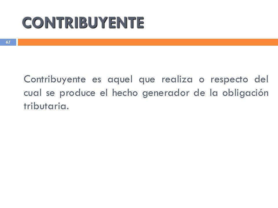 CONTRIBUYENTE Contribuyente es aquel que realiza o respecto del cual se produce el hecho generador de la obligación tributaria.