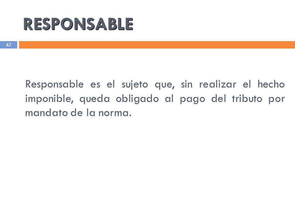 RESPONSABLE Responsable es el sujeto que, sin realizar el hecho imponible, queda obligado al pago del tributo por mandato de la norma.