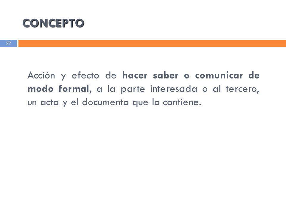 CONCEPTO Acción y efecto de hacer saber o comunicar de modo formal, a la parte interesada o al tercero, un acto y el documento que lo contiene.