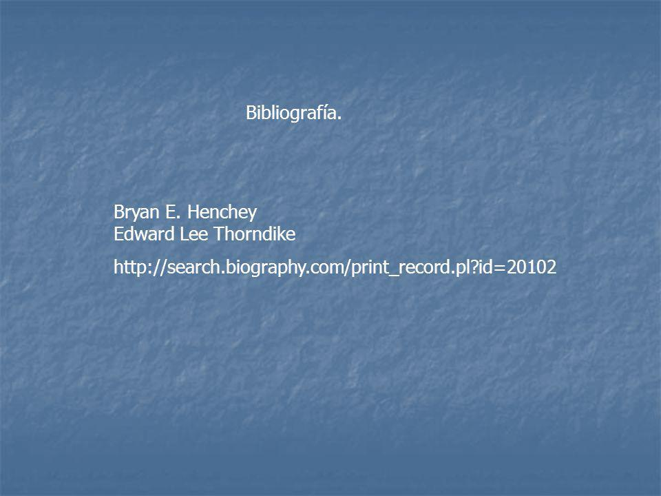 Bibliografía. Bryan E. Henchey Edward Lee Thorndike.