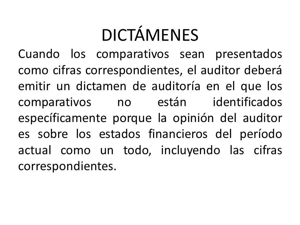 DICTÁMENES Cuando los comparativos sean presentados como cifras correspondientes, el auditor deberá emitir un dictamen de auditoría en el que los comparativos no están identificados específicamente porque la opinión del auditor es sobre los estados financieros del período actual como un todo, incluyendo las cifras correspondientes.