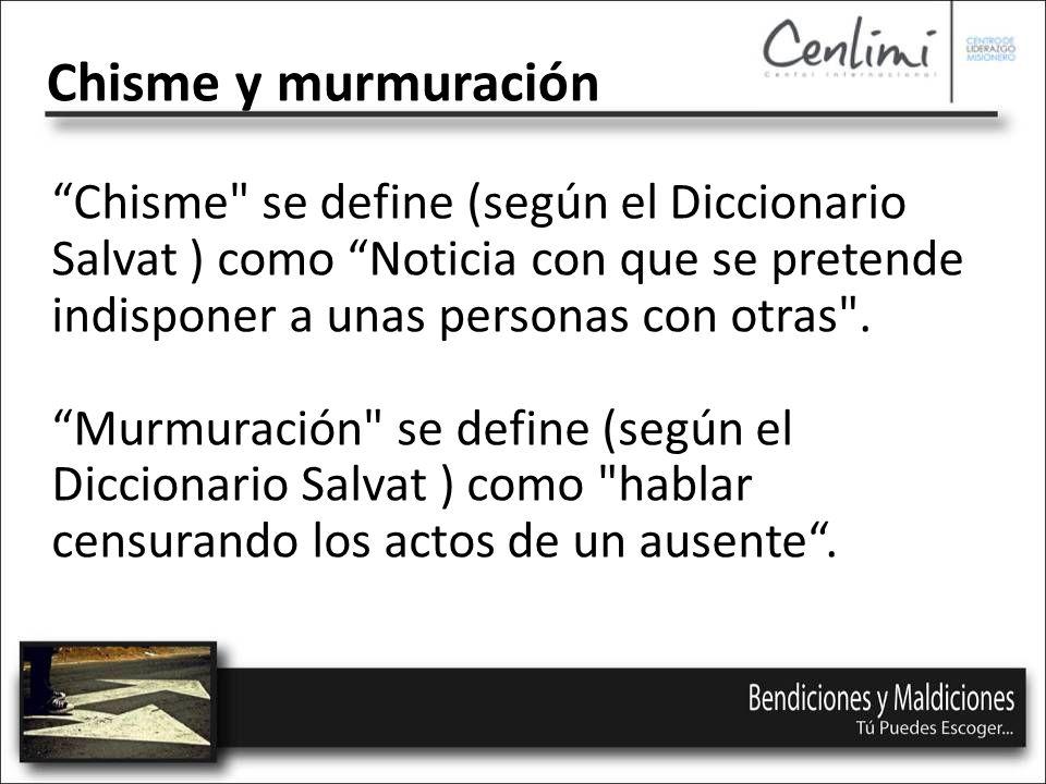 Chisme y murmuración Chisme se define (según el Diccionario Salvat ) como Noticia con que se pretende indisponer a unas personas con otras .