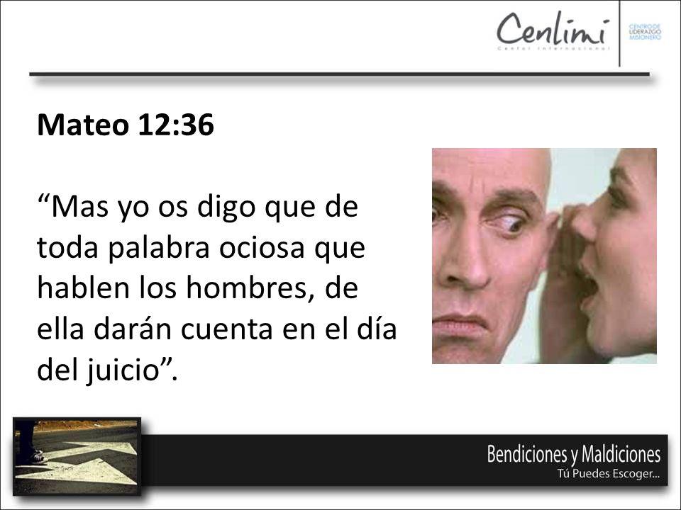 Mateo 12:36 Mas yo os digo que de toda palabra ociosa que hablen los hombres, de ella darán cuenta en el día del juicio .