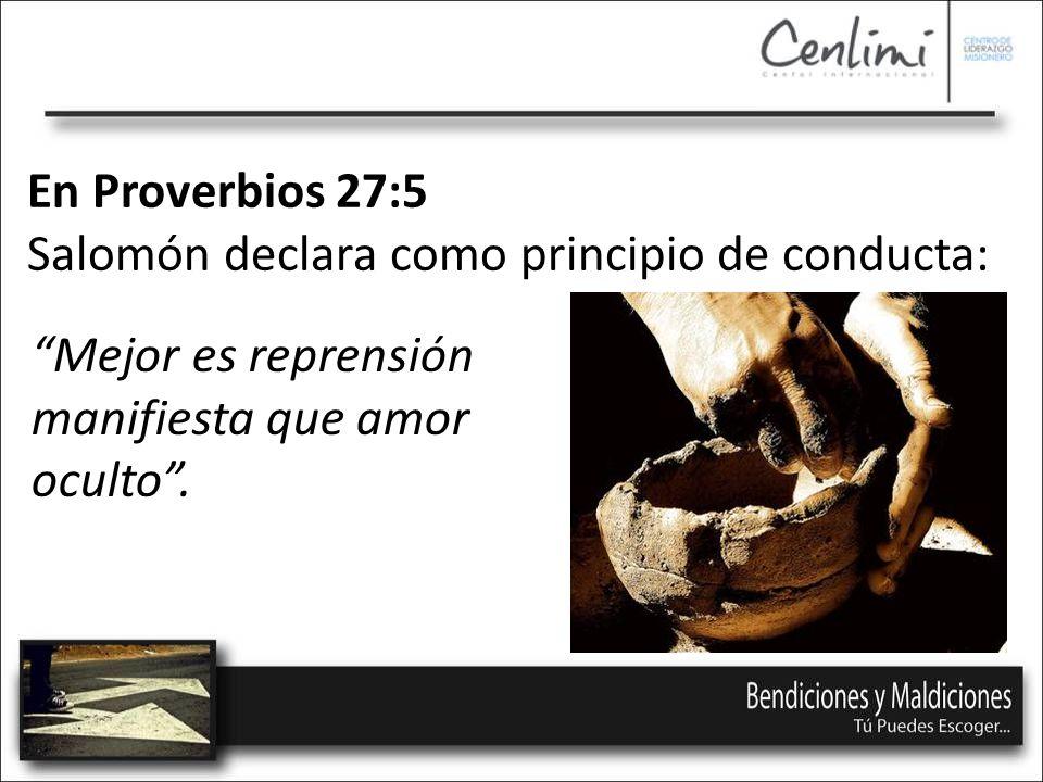 En Proverbios 27:5 Salomón declara como principio de conducta: Mejor es reprensión manifiesta que amor oculto .