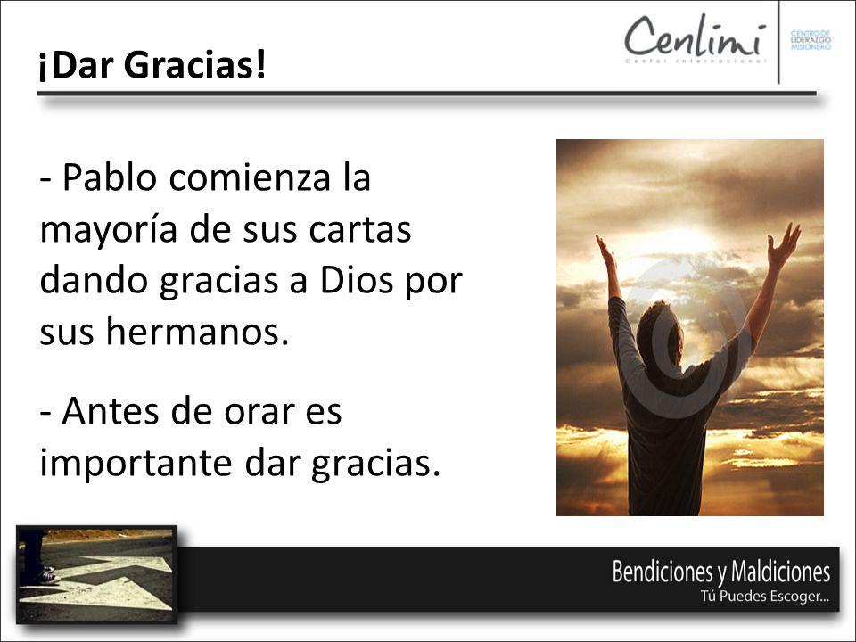 ¡Dar Gracias. - Pablo comienza la mayoría de sus cartas dando gracias a Dios por sus hermanos.