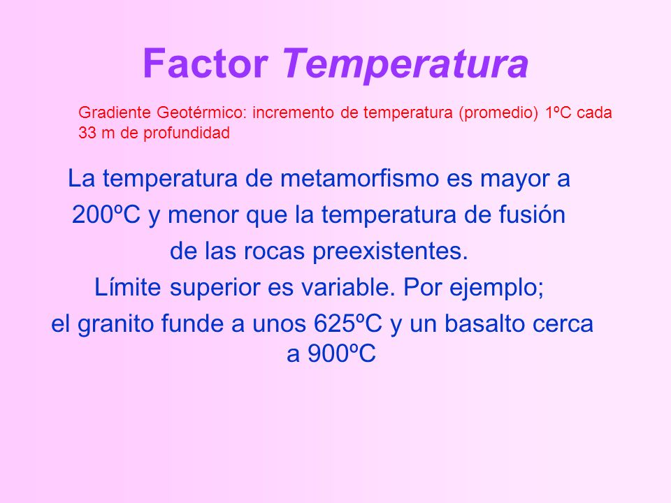 Factor Temperatura La temperatura de metamorfismo es mayor a