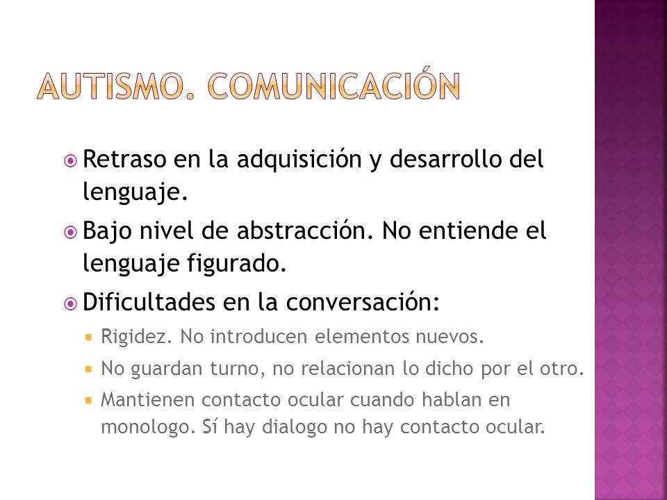 AUTISMO. COMUNICACIÓN Retraso en la adquisición y desarrollo del lenguaje. Bajo nivel de abstracción. No entiende el lenguaje figurado.
