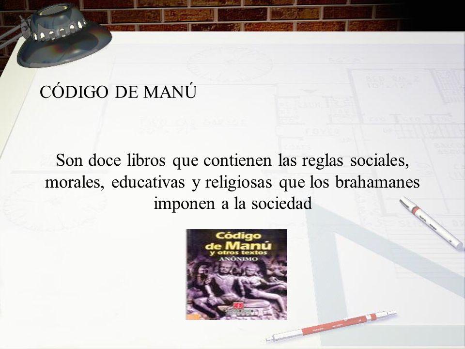 CÓDIGO DE MANÚ Son doce libros que contienen las reglas sociales, morales, educativas y religiosas que los brahamanes imponen a la sociedad.