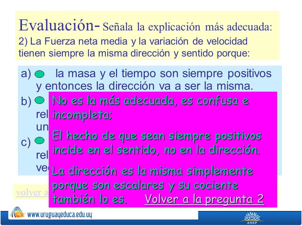 Evaluación- Señala la explicación más adecuada: 2) La Fuerza neta media y la variación de velocidad tienen siempre la misma dirección y sentido porque: