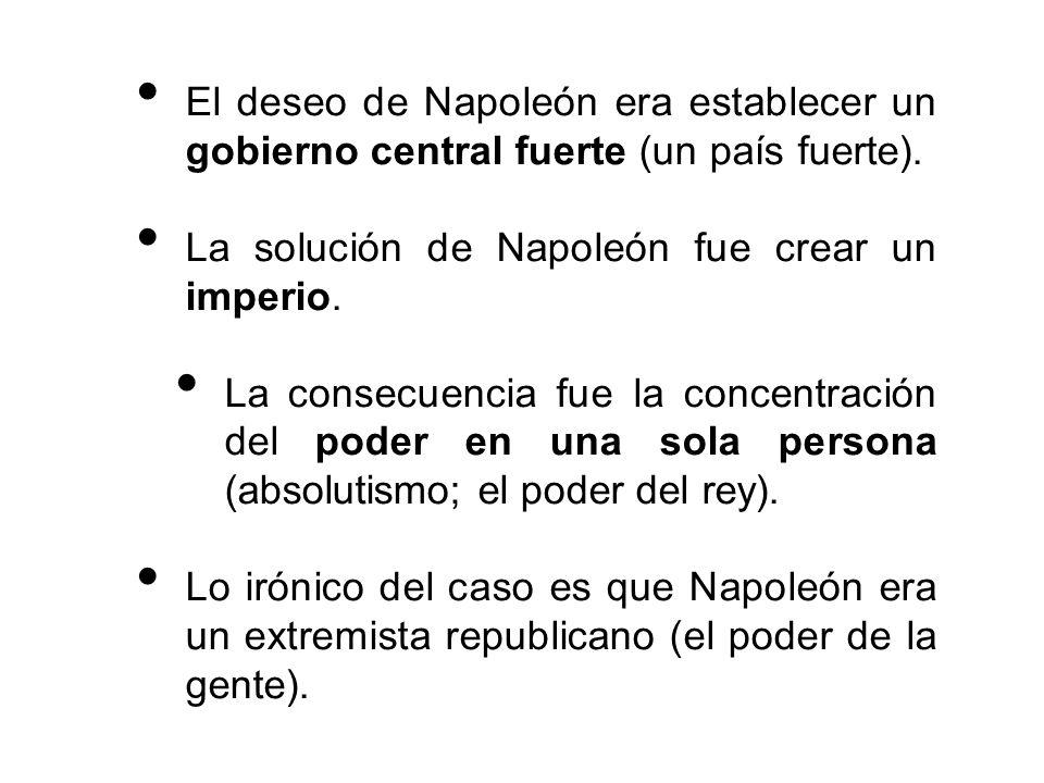 El deseo de Napoleón era establecer un gobierno central fuerte (un país fuerte).