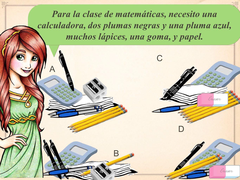 Para la clase de matemáticas, necesito una calculadora, dos plumas negras y una pluma azul, muchos lápices, una goma, y papel.