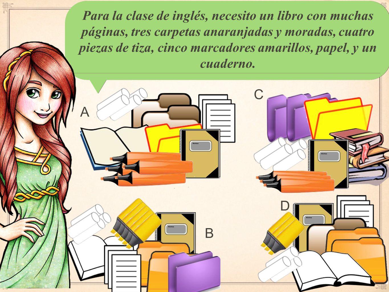 Para la clase de inglés, necesito un libro con muchas páginas, tres carpetas anaranjadas y moradas, cuatro piezas de tiza, cinco marcadores amarillos, papel, y un cuaderno.