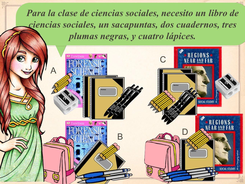 Para la clase de ciencias sociales, necesito un libro de ciencias sociales, un sacapuntas, dos cuadernos, tres plumas negras, y cuatro lápices.