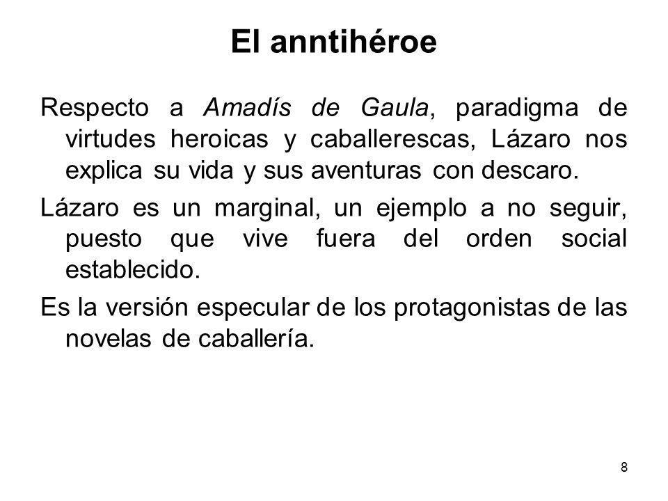 El anntihéroe Respecto a Amadís de Gaula, paradigma de virtudes heroicas y caballerescas, Lázaro nos explica su vida y sus aventuras con descaro.