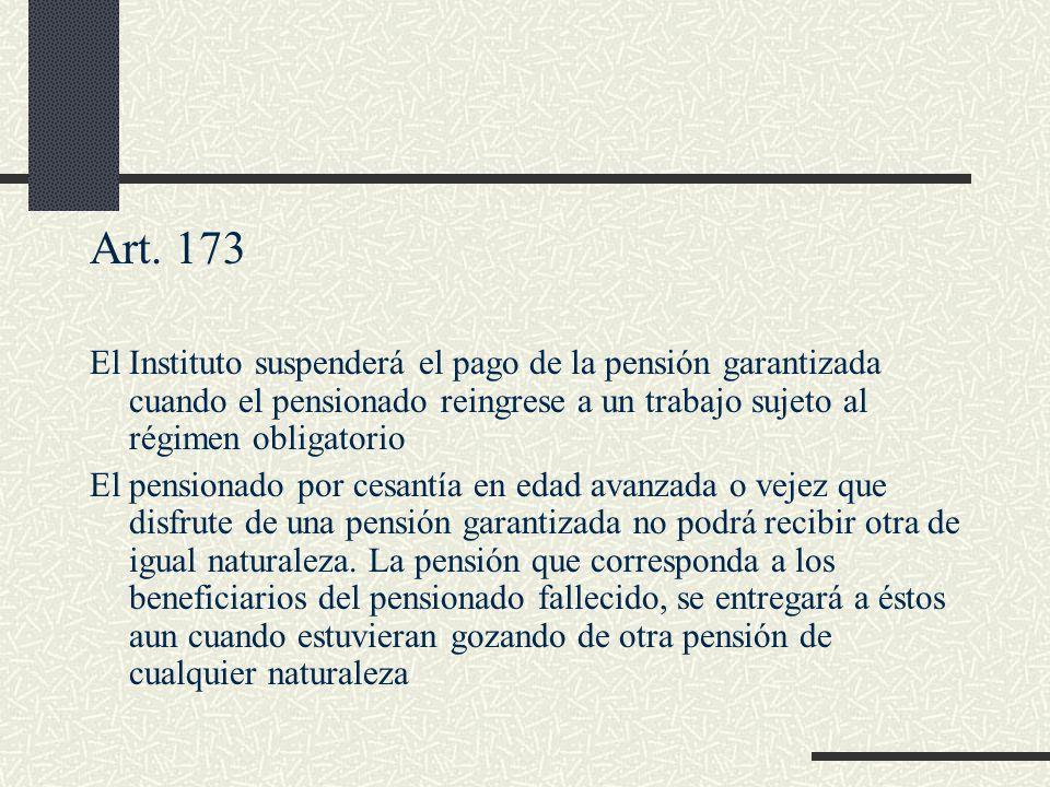 Art. 173 El Instituto suspenderá el pago de la pensión garantizada cuando el pensionado reingrese a un trabajo sujeto al régimen obligatorio.