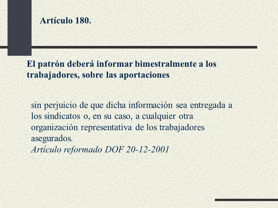 Artículo 180. El patrón deberá informar bimestralmente a los trabajadores, sobre las aportaciones.