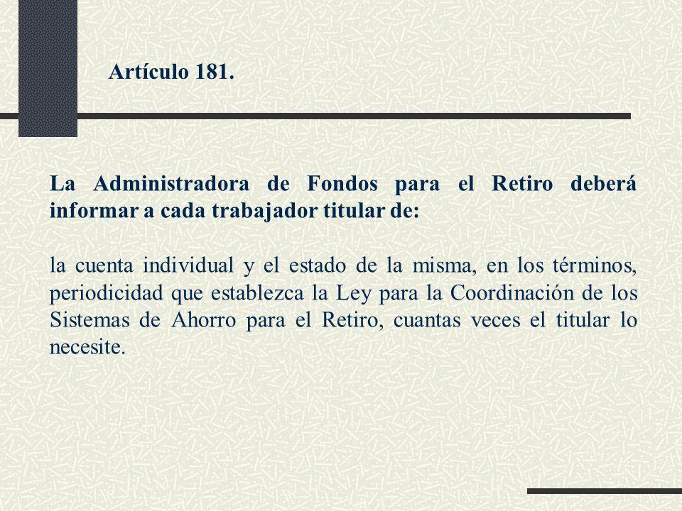 Artículo 181. La Administradora de Fondos para el Retiro deberá informar a cada trabajador titular de: