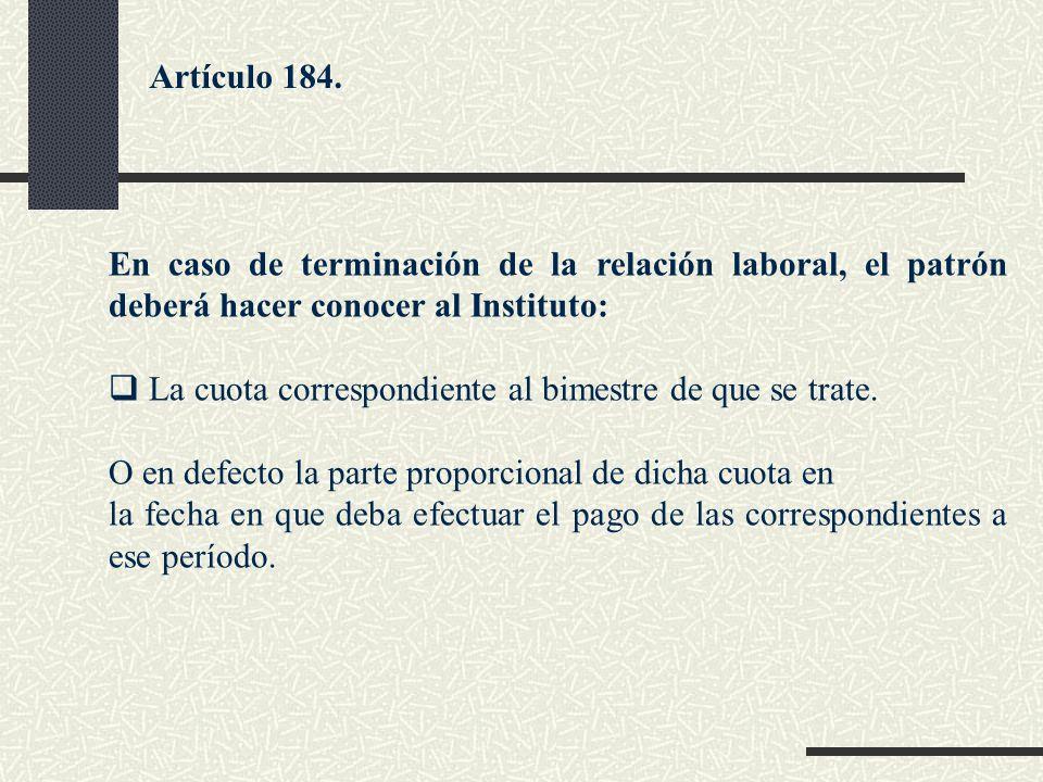 Artículo 184. En caso de terminación de la relación laboral, el patrón deberá hacer conocer al Instituto: