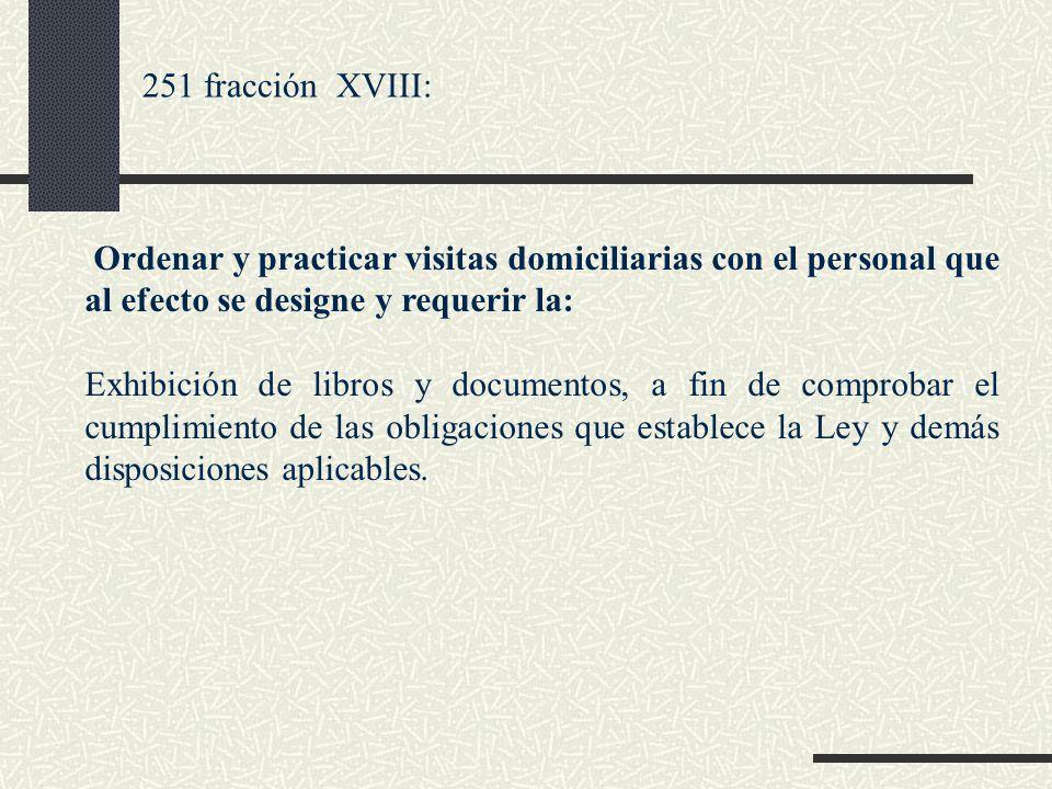 251 fracción XVIII: Ordenar y practicar visitas domiciliarias con el personal que al efecto se designe y requerir la: