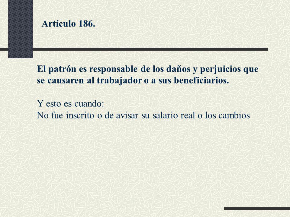 Artículo 186. El patrón es responsable de los daños y perjuicios que se causaren al trabajador o a sus beneficiarios.