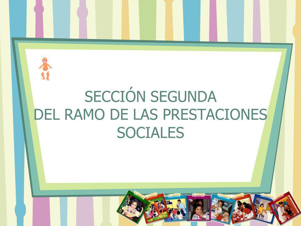 SECCIÓN SEGUNDA DEL RAMO DE LAS PRESTACIONES SOCIALES