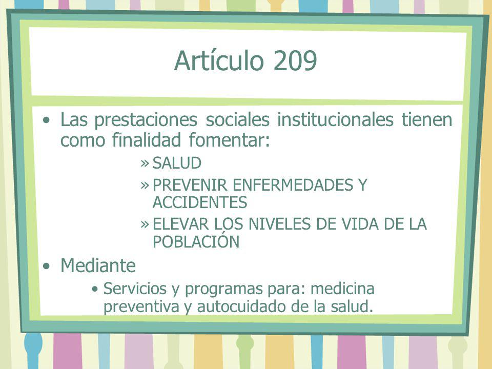Artículo 209 Las prestaciones sociales institucionales tienen como finalidad fomentar: SALUD. PREVENIR ENFERMEDADES Y ACCIDENTES.