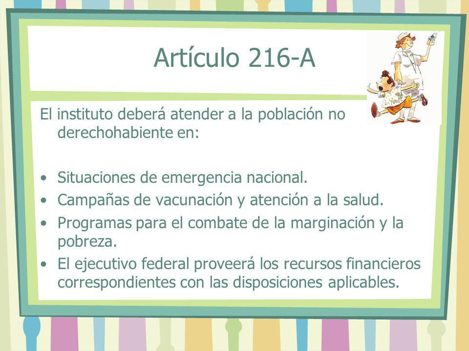 Artículo 216-A El instituto deberá atender a la población no derechohabiente en: Situaciones de emergencia nacional.