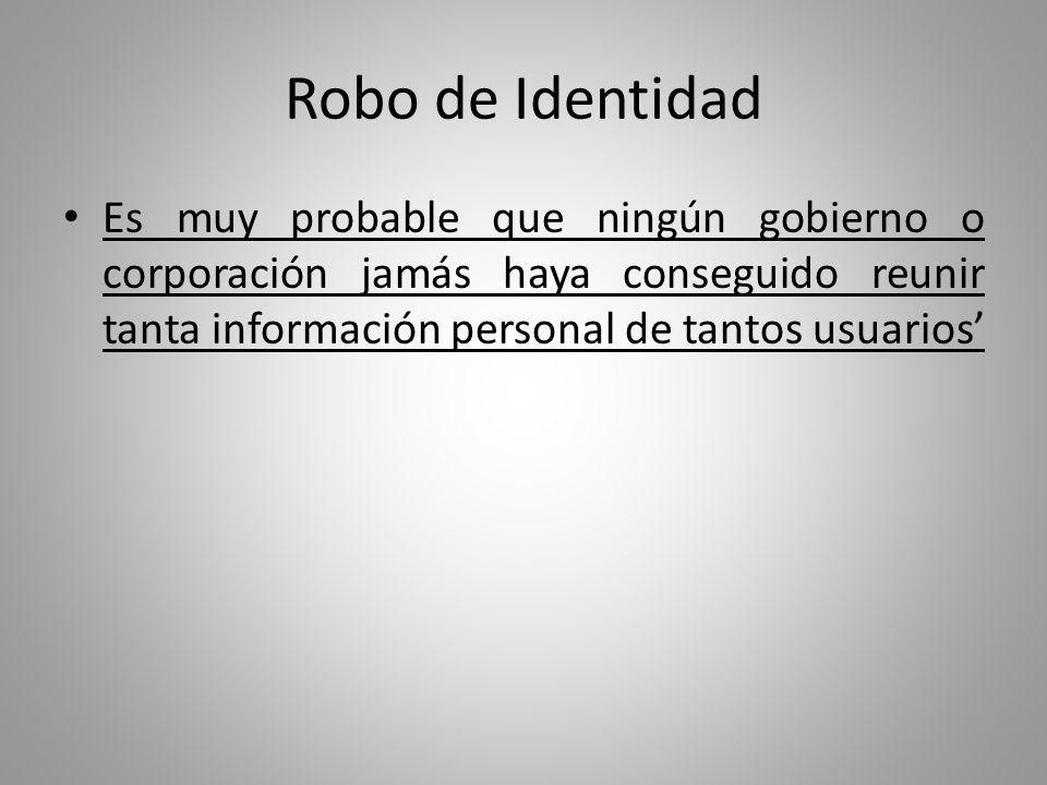 Robo de Identidad Es muy probable que ningún gobierno o corporación jamás haya conseguido reunir tanta información personal de tantos usuarios'