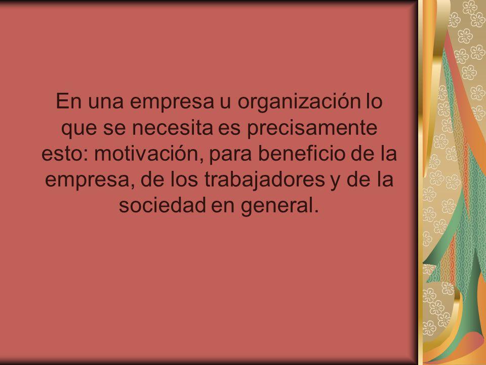 En una empresa u organización lo que se necesita es precisamente esto: motivación, para beneficio de la empresa, de los trabajadores y de la sociedad en general.