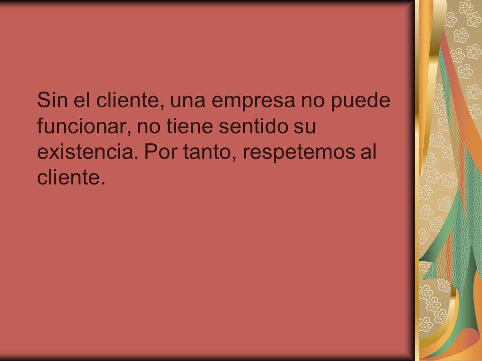 Sin el cliente, una empresa no puede funcionar, no tiene sentido su existencia.