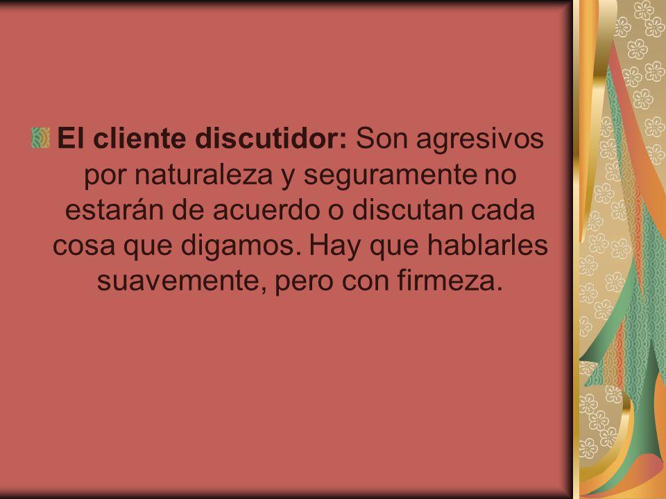 El cliente discutidor: Son agresivos por naturaleza y seguramente no estarán de acuerdo o discutan cada cosa que digamos.