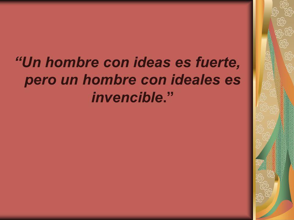 Un hombre con ideas es fuerte, pero un hombre con ideales es invencible.