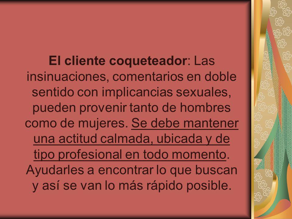 El cliente coqueteador: Las insinuaciones, comentarios en doble sentido con implicancias sexuales, pueden provenir tanto de hombres como de mujeres.
