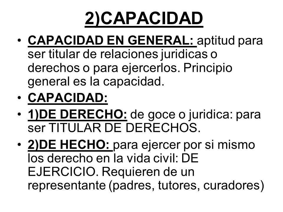 2)CAPACIDAD CAPACIDAD EN GENERAL: aptitud para ser titular de relaciones juridicas o derechos o para ejercerlos. Principio general es la capacidad.