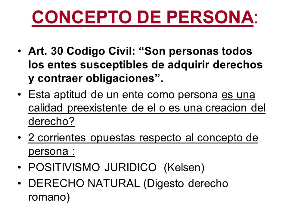 CONCEPTO DE PERSONA: Art. 30 Codigo Civil: Son personas todos los entes susceptibles de adquirir derechos y contraer obligaciones .