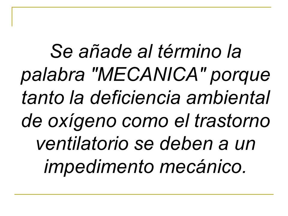 Se añade al término la palabra MECANICA porque tanto la deficiencia ambiental de oxígeno como el trastorno ventilatorio se deben a un impedimento mecánico.